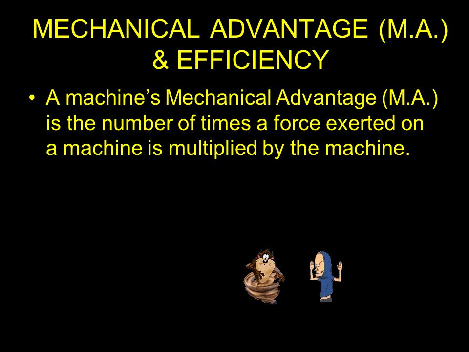 MECHANICAL ADVANTAGE (M.A.) & EFFICIENCY