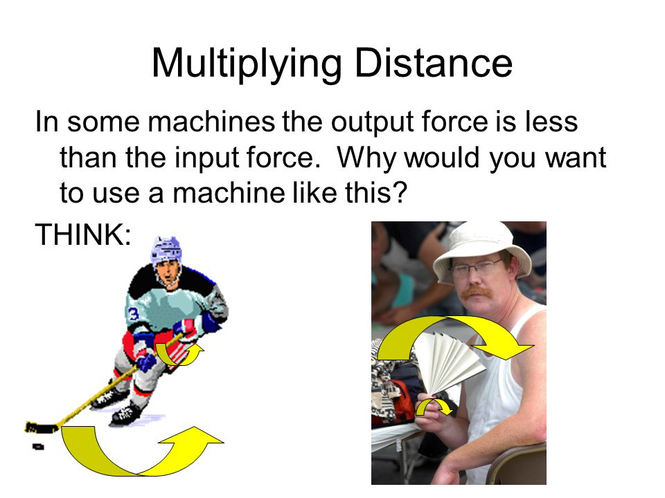 Multiplying Distance In some machines the output force is less than the input force. Why would you want to use a machine like this