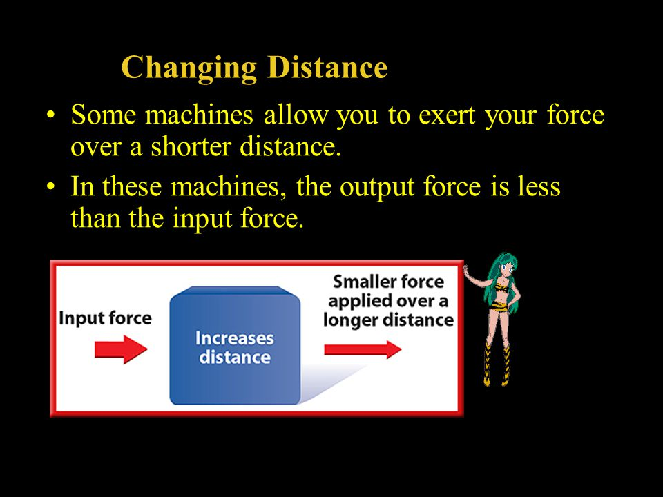 Changing Distance Some machines allow you to exert your force over a shorter distance.