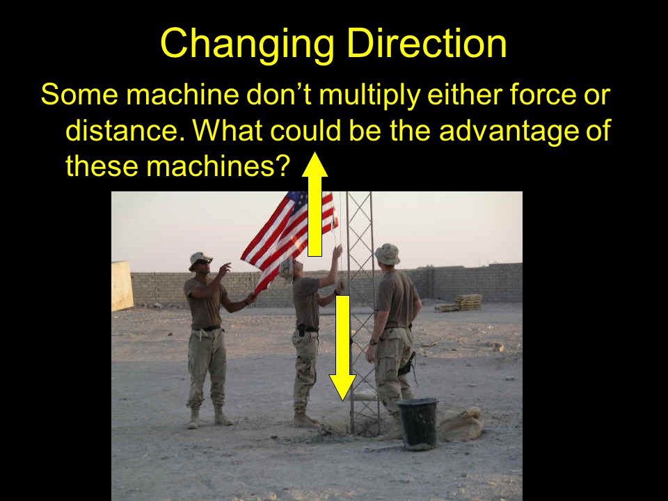 Changing Direction Some machine don't multiply either force or distance.