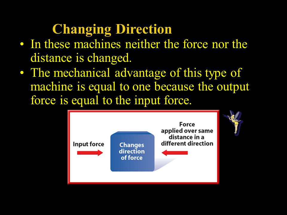 Changing Direction In these machines neither the force nor the distance is changed.