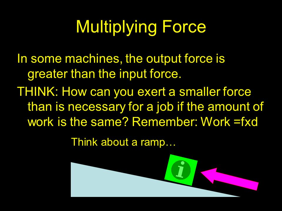 Multiplying Force In some machines, the output force is greater than the input force.