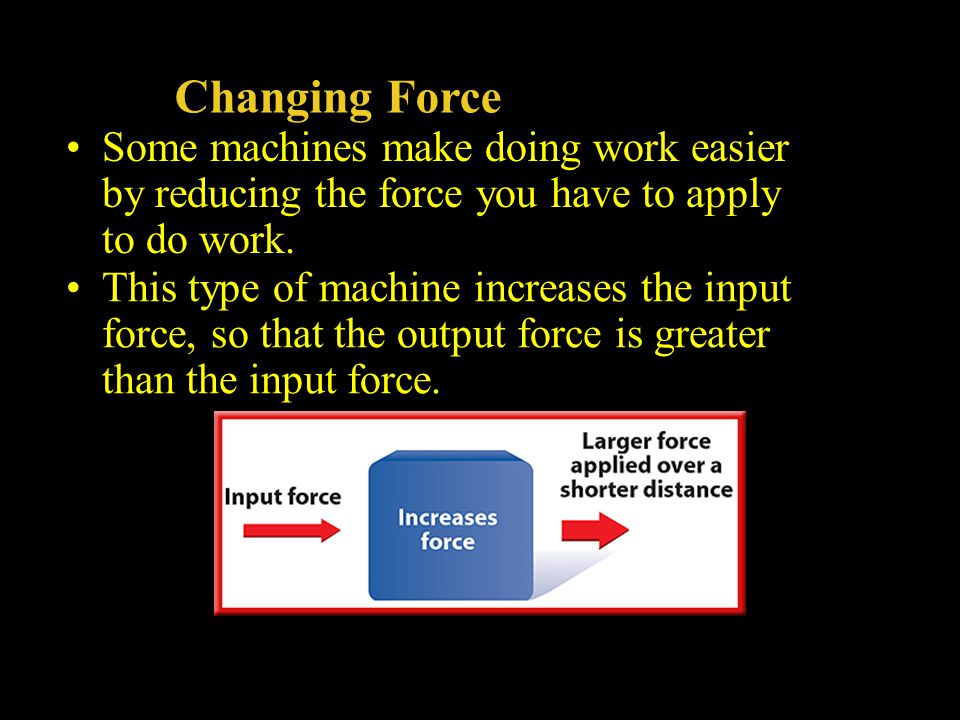 Changing Force Some machines make doing work easier by reducing the force you have to apply to do work.