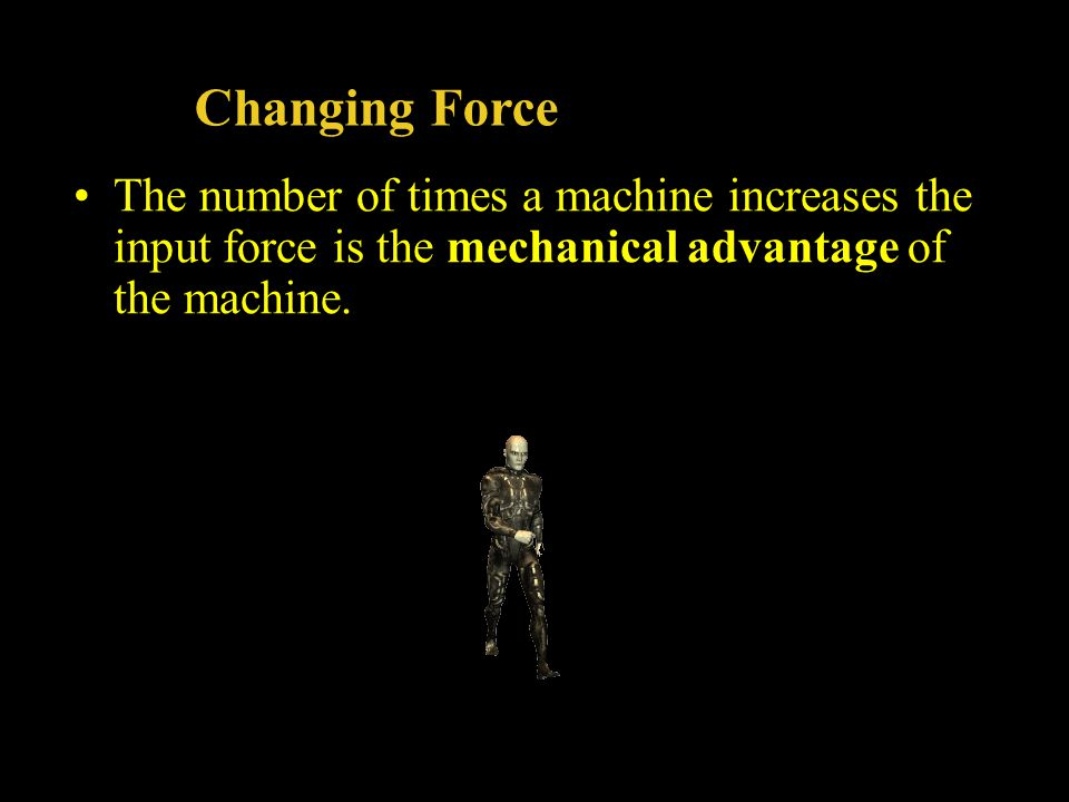 Changing Force The number of times a machine increases the input force is the mechanical advantage of the machine.