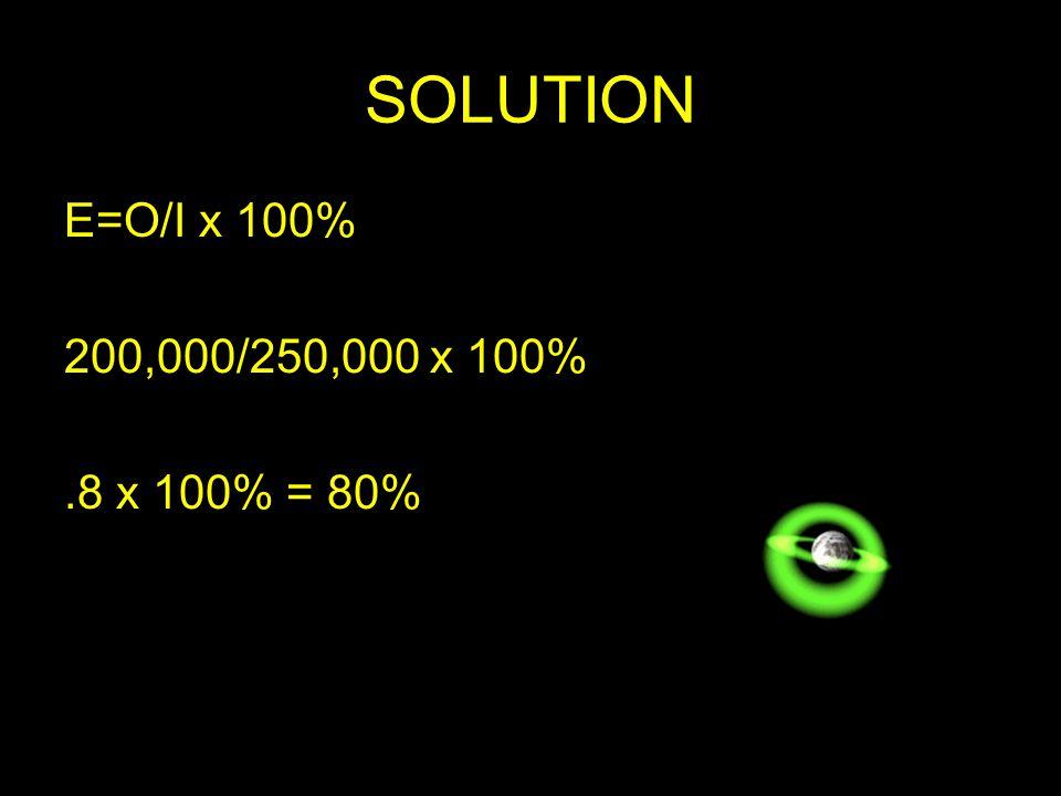 SOLUTION E=O/I x 100% 200,000/250,000 x 100% .8 x 100% = 80%
