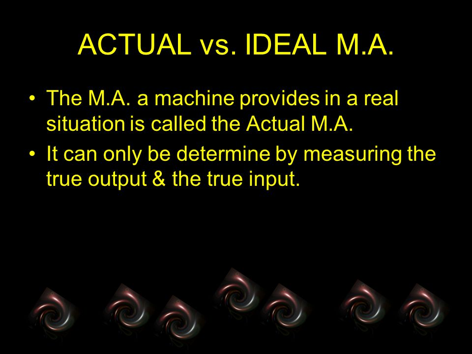 ACTUAL vs. IDEAL M.A. The M.A. a machine provides in a real situation is called the Actual M.A.