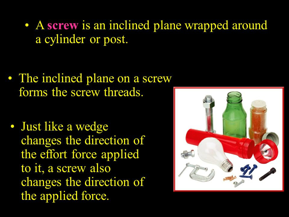 A screw is an inclined plane wrapped around a cylinder or post.