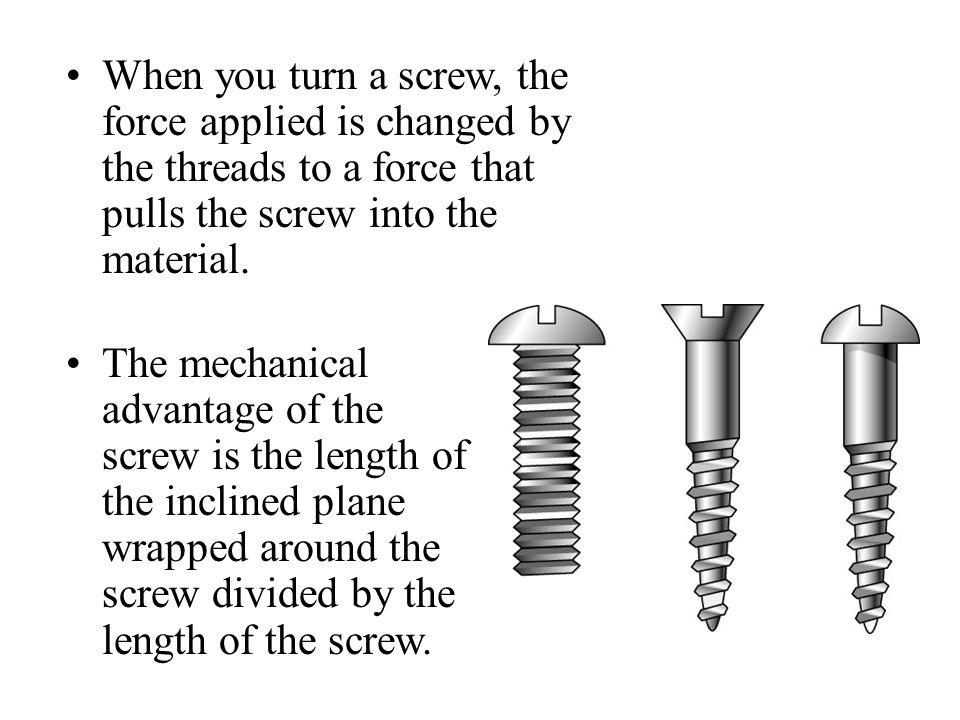 When you turn a screw, the force applied is changed by the threads to a force that pulls the screw into the material.
