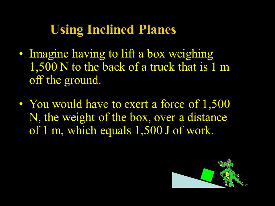 Using Inclined Planes Imagine having to lift a box weighing 1,500 N to the back of a truck that is 1 m off the ground.