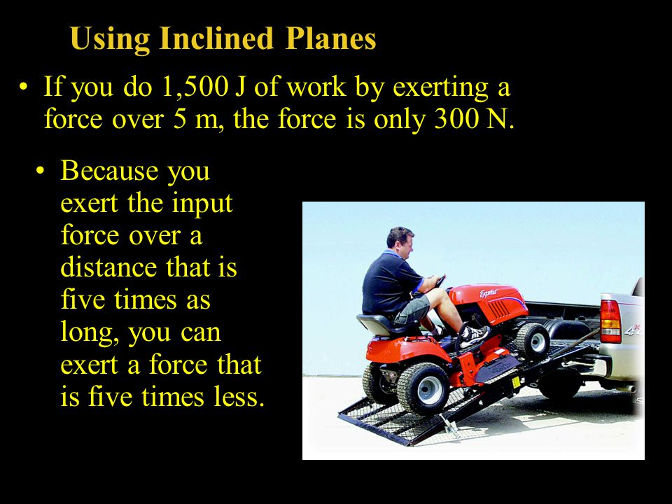 Using Inclined Planes If you do 1,500 J of work by exerting a force over 5 m, the force is only 300 N.