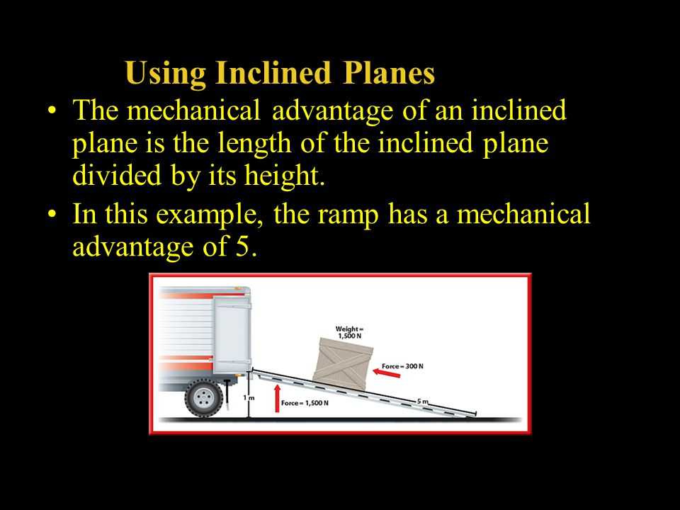 Using Inclined Planes The mechanical advantage of an inclined plane is the length of the inclined plane divided by its height.