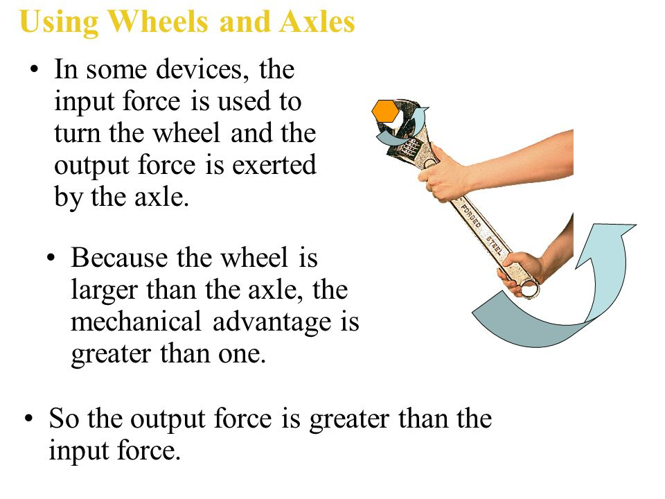 Using Wheels and Axles In some devices, the input force is used to turn the wheel and the output force is exerted by the axle.
