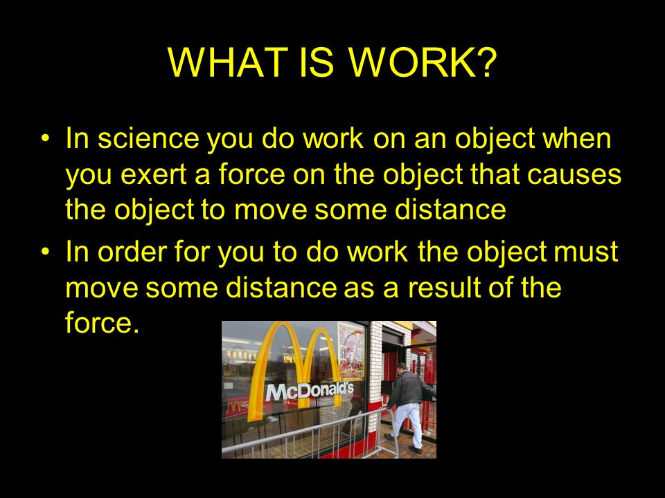 WHAT IS WORK In science you do work on an object when you exert a force on the object that causes the object to move some distance.