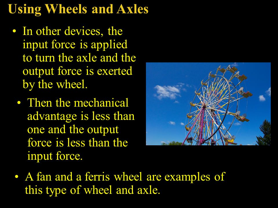 Using Wheels and Axles In other devices, the input force is applied to turn the axle and the output force is exerted by the wheel.