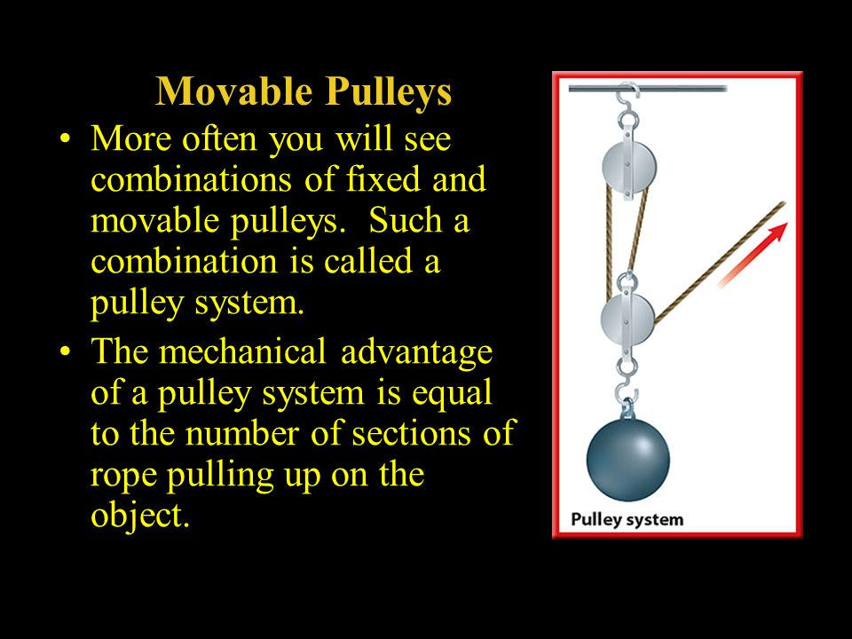 Movable Pulleys More often you will see combinations of fixed and movable pulleys. Such a combination is called a pulley system.