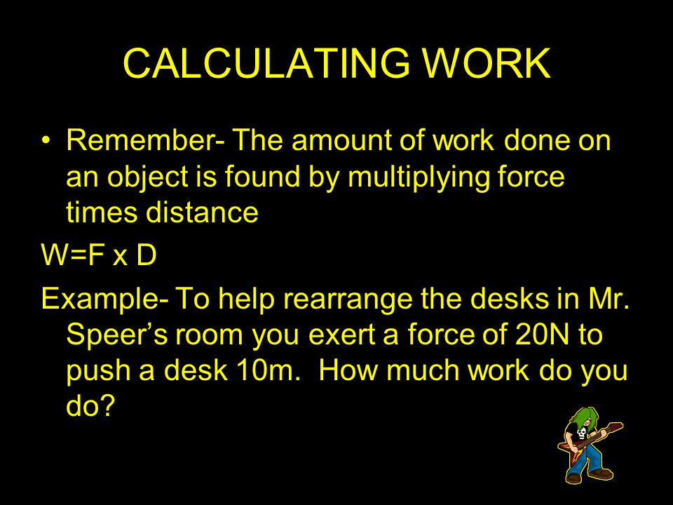 CALCULATING WORK Remember- The amount of work done on an object is found by multiplying force times distance.