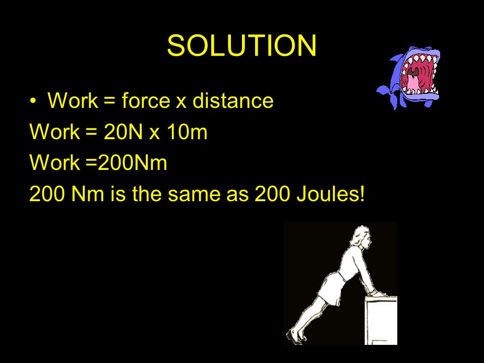 SOLUTION Work = force x distance Work = 20N x 10m Work =200Nm