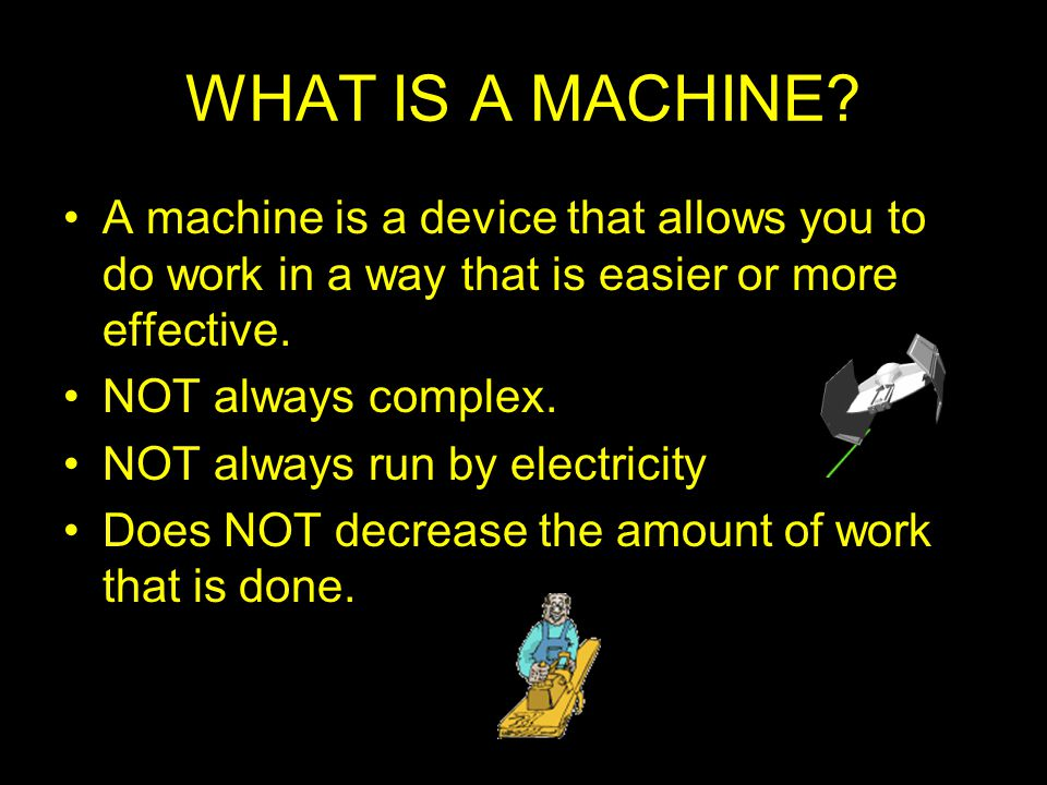 WHAT IS A MACHINE A machine is a device that allows you to do work in a way that is easier or more effective.