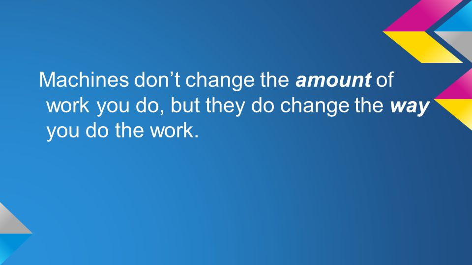 Machines don't change the amount of work you do, but they do change the way you do the work.