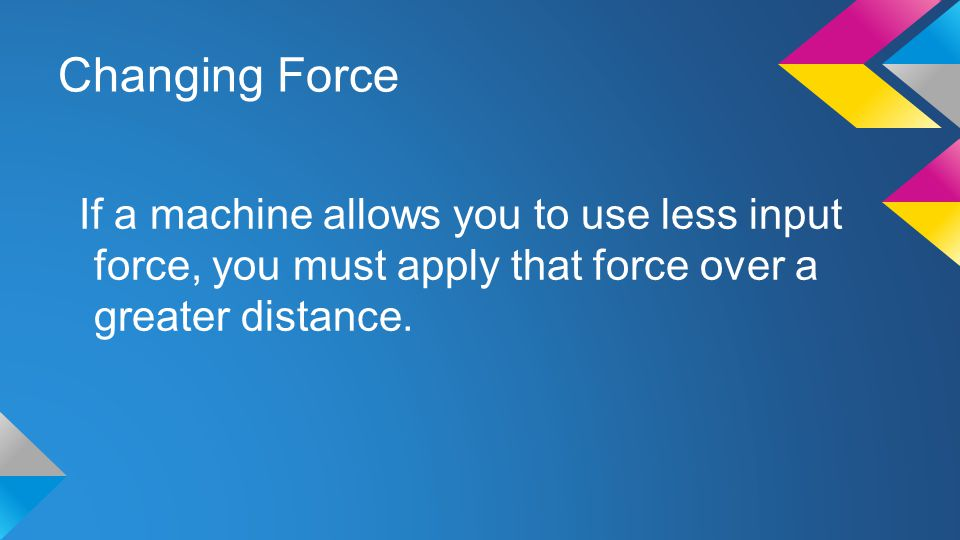 Changing Force If a machine allows you to use less input force, you must apply that force over a greater distance.