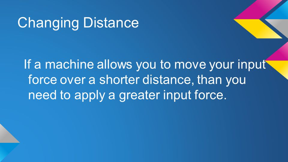 Changing Distance If a machine allows you to move your input force over a shorter distance, than you need to apply a greater input force.