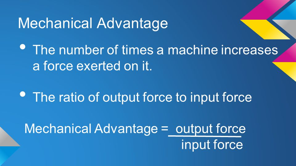 Mechanical Advantage The number of times a machine increases a force exerted on it. The ratio of output force to input force.