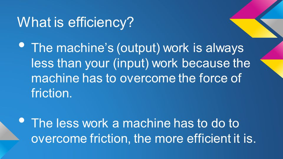 What is efficiency The machine's (output) work is always less than your (input) work because the machine has to overcome the force of friction.