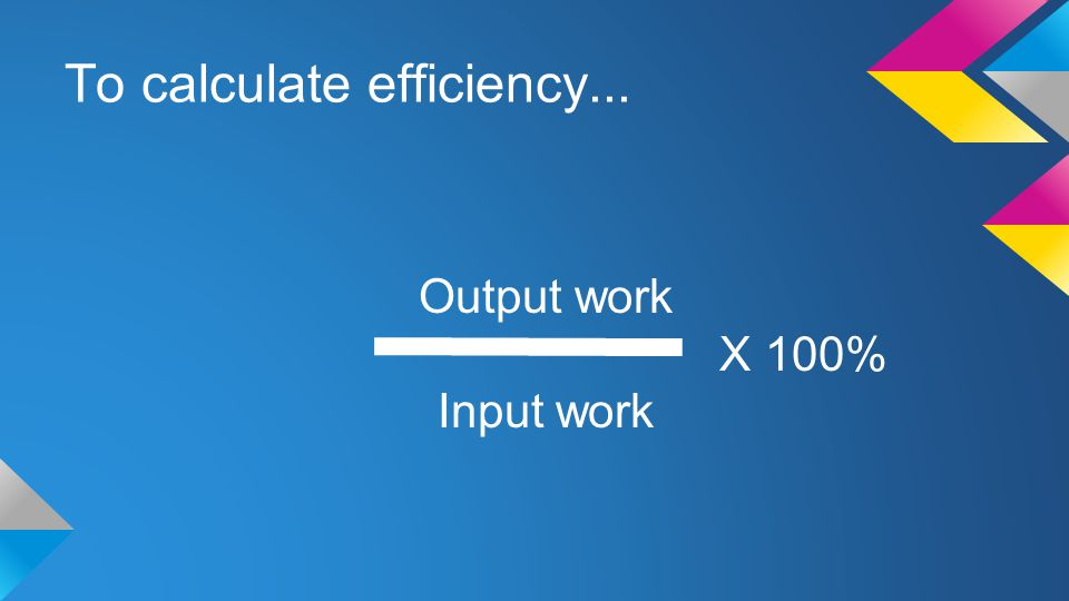To calculate efficiency...