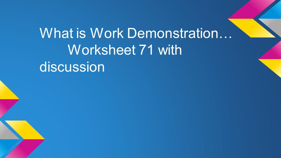 What is Work Demonstration… Worksheet 71 with discussion