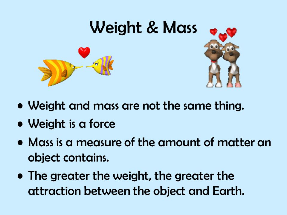 Weight & Mass Weight and mass are not the same thing.