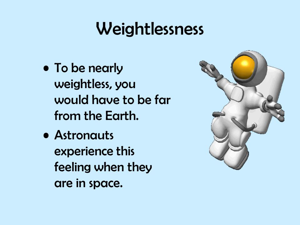 Weightlessness To be nearly weightless, you would have to be far from the Earth.