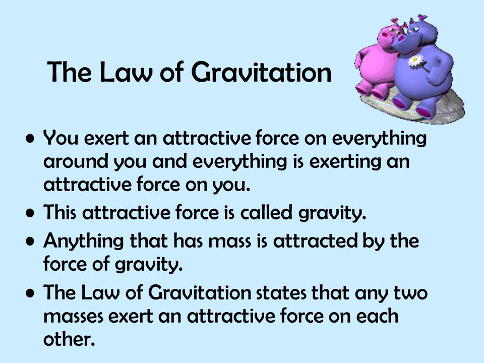 The Law of Gravitation You exert an attractive force on everything around you and everything is exerting an attractive force on you.