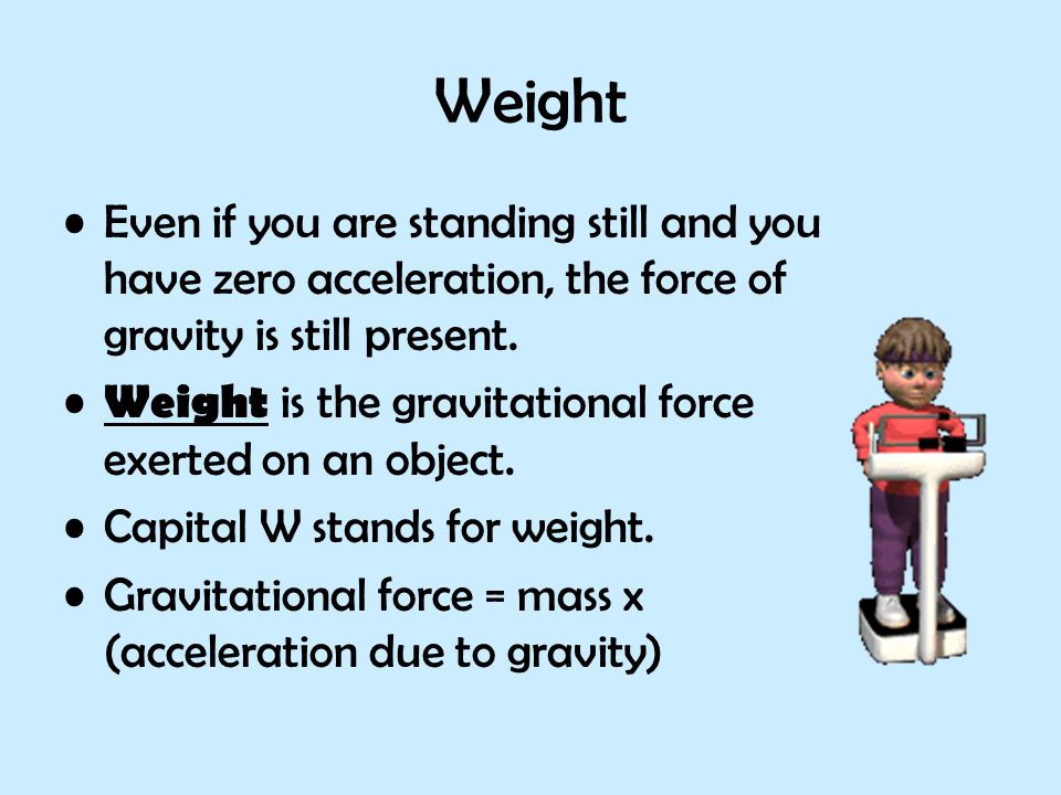 Weight Even if you are standing still and you have zero acceleration, the force of gravity is still present.