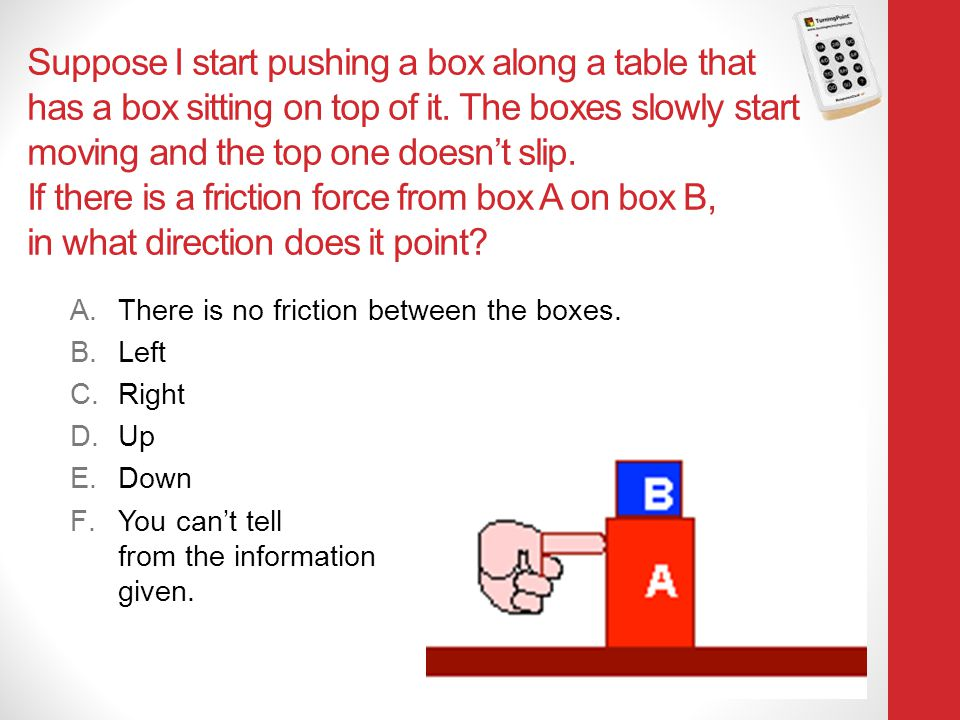 Suppose I start pushing a box along a table that has a box sitting on top of it. The boxes slowly start moving and the top one doesn't slip. If there is a friction force from box A on box B, in what direction does it point