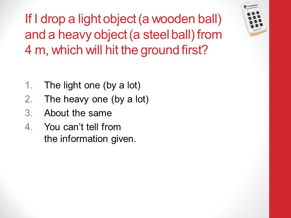 Physics 131 4/12/2017. If I drop a light object (a wooden ball) and a heavy object (a steel ball) from 4 m, which will hit the ground first