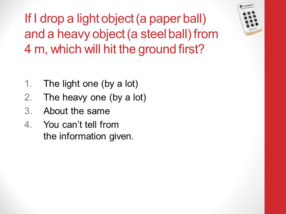 Physics 131 4/12/2017. If I drop a light object (a paper ball) and a heavy object (a steel ball) from 4 m, which will hit the ground first