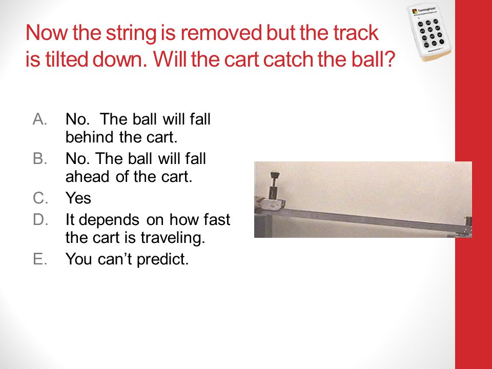 Physics 131 4/12/2017. Now the string is removed but the track is tilted down. Will the cart catch the ball