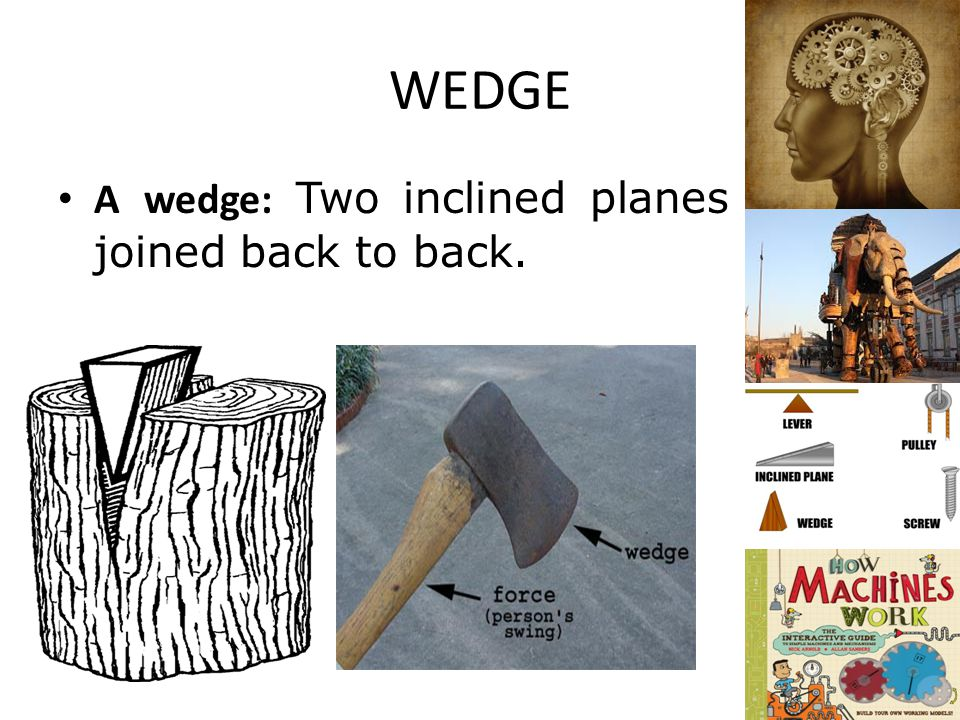WEDGE A wedge: Two inclined planes joined back to back.