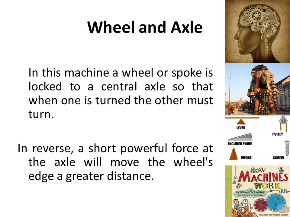 Wheel and Axle In this machine a wheel or spoke is locked to a central axle so that when one is turned the other must turn.