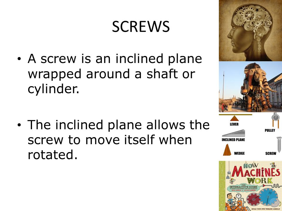 SCREWS A screw is an inclined plane wrapped around a shaft or cylinder.