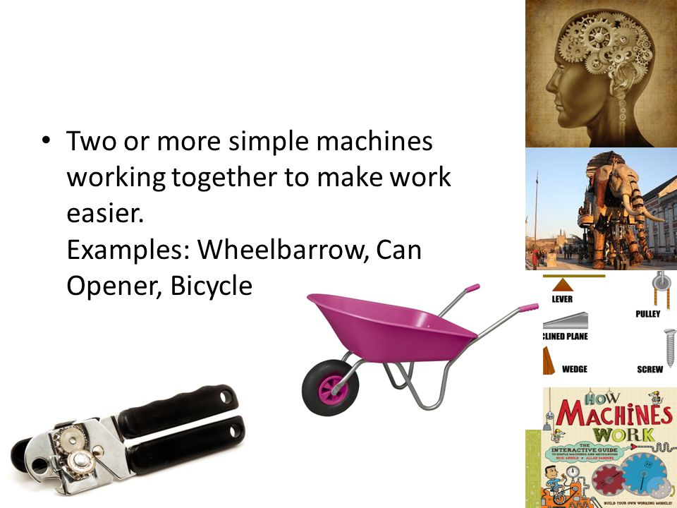 Two or more simple machines working together to make work easier