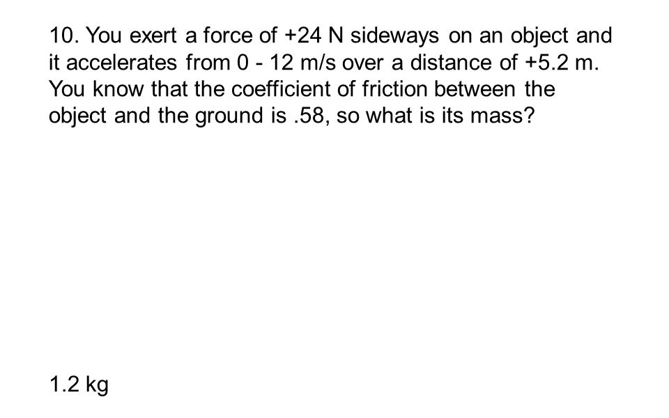 10. You exert a force of +24 N sideways on an object and it accelerates from 0 - 12 m/s over a distance of +5.2 m. You know that the coefficient of friction between the object and the ground is .58, so what is its mass