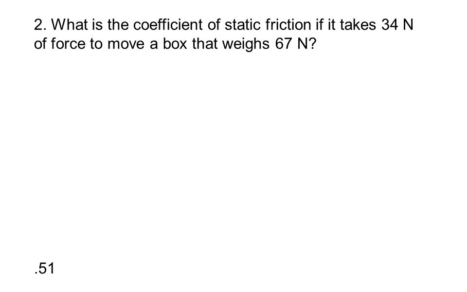 2. What is the coefficient of static friction if it takes 34 N of force to move a box that weighs 67 N