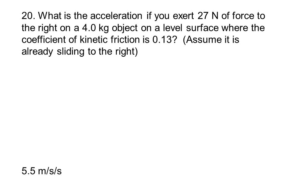 20. What is the acceleration if you exert 27 N of force to the right on a 4.0 kg object on a level surface where the coefficient of kinetic friction is 0.13 (Assume it is already sliding to the right)