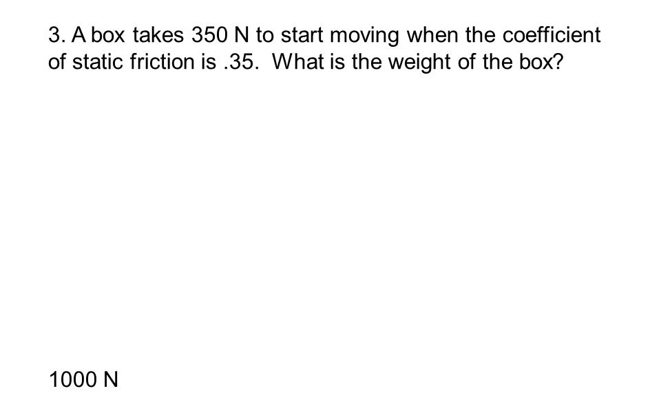 3. A box takes 350 N to start moving when the coefficient of static friction is .35. What is the weight of the box