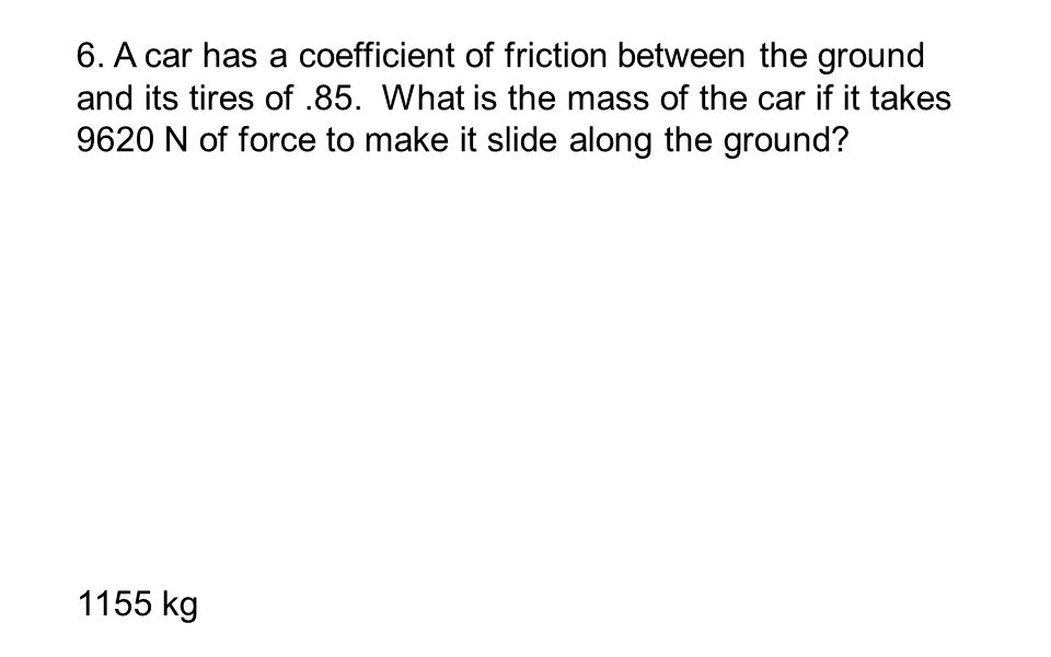 6. A car has a coefficient of friction between the ground and its tires of .85. What is the mass of the car if it takes 9620 N of force to make it slide along the ground