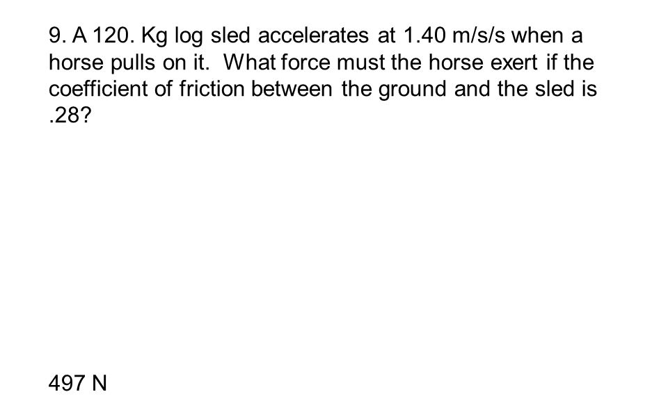 9. A 120. Kg log sled accelerates at 1