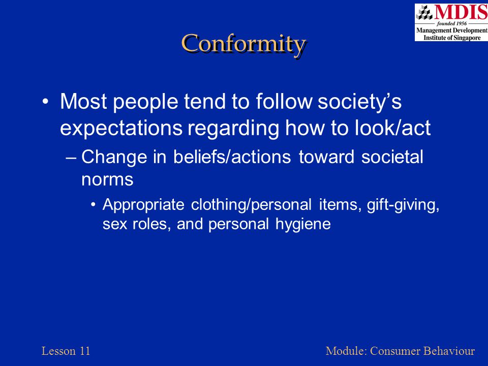 Conformity Most people tend to follow society's expectations regarding how to look/act. Change in beliefs/actions toward societal norms.