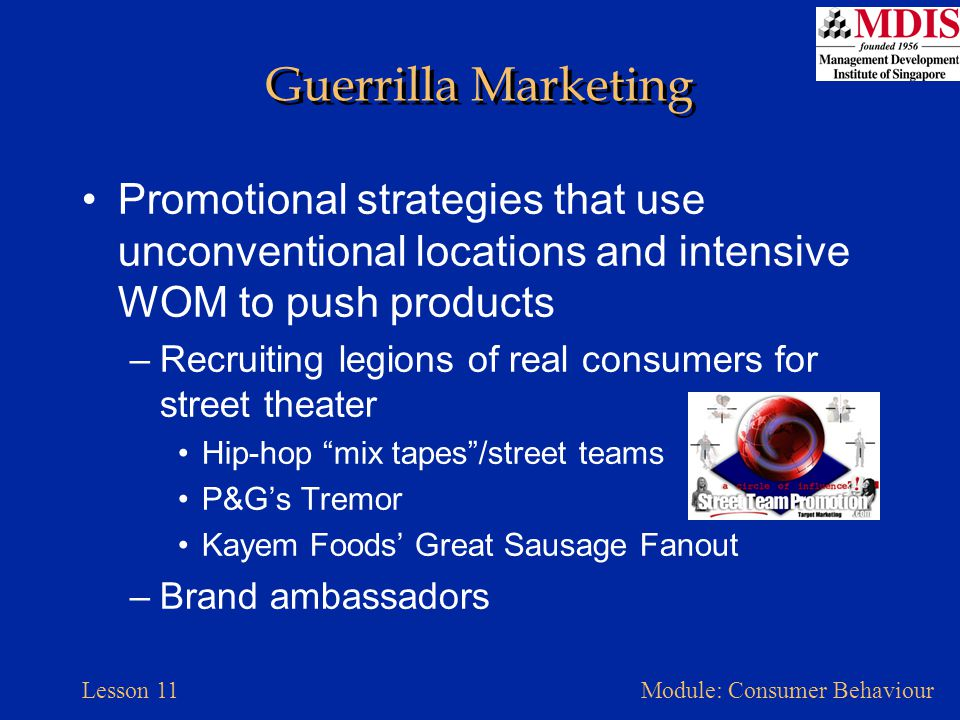 Guerrilla Marketing Promotional strategies that use unconventional locations and intensive WOM to push products.