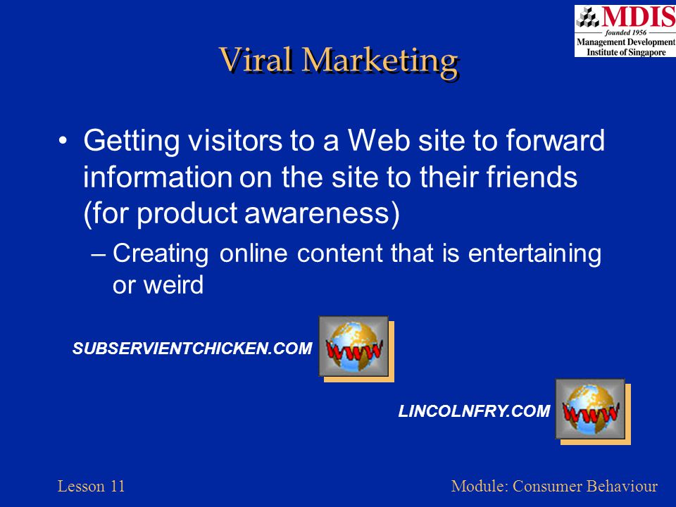 Viral Marketing Getting visitors to a Web site to forward information on the site to their friends (for product awareness)